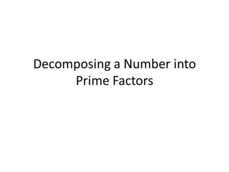 Decomposing a Number into Prime Factors. Learning Goals We will use our divisibility rules so that we can decompose numbers into prime factors. We'll.