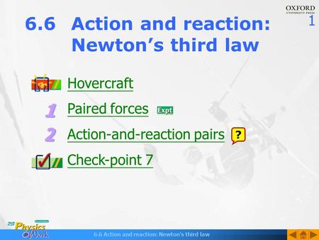 1 6.6 Action and reaction: Newton's third law Hovercraft Paired forces Action-and-reaction pairs Check-point 7 6.6Action and reaction: Newton's third law.