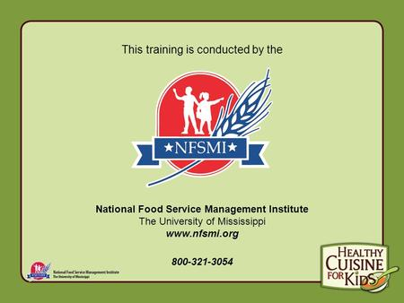This training is conducted by the National Food Service Management Institute The University of Mississippi www.nfsmi.org 800-321-3054.