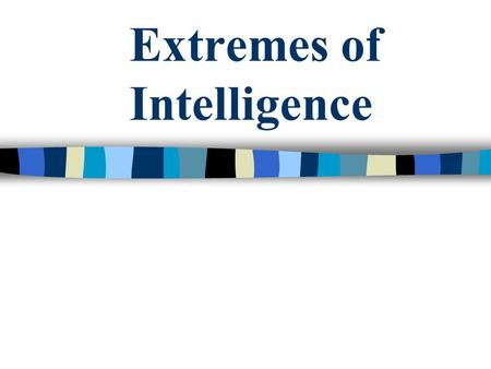 Extremes of Intelligence. Definitions Intellectual Disability: lower intellectual and behavioral extreme of the population * Giftedness: exceptional mental.