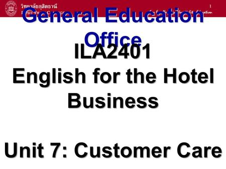 1 General Education Office ILA2401 English for the Hotel Business Unit 7: Customer Care.