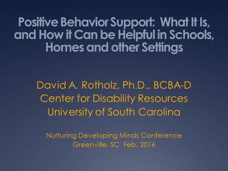 Positive Behavior Support: What It Is, and How it Can be Helpful in Schools, Homes and other Settings David A. Rotholz, Ph.D., BCBA-D Center for Disability.