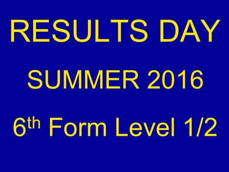 RESULTS DAY SUMMER 2016 6 th Form Level 1/2. DATE: Thursday 25 th August PLACE: School Theatre TIME: Results available from 0900.