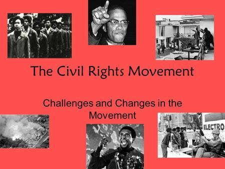 The Civil Rights Movement Challenges and Changes in the Movement.