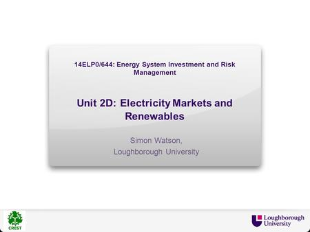14ELP0/644: Energy System Investment and Risk Management Unit 2D: Electricity Markets and Renewables Simon Watson, Loughborough University.