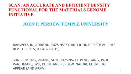 SCAN: AN ACCURATE AND EFFICIENT DENSITY FUNCTIONAL FOR THE MATERIALS GENOME INITIATIVE JOHN P. PERDEW, TEMPLE UNIVERSITY JIANWEI SUN, ADRIENN RUZSINSZKY,