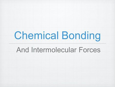 Chemical Bonding And Intermolecular Forces. Chemical Bonds Forces of attraction that hold atoms or groups of atoms together and allow them to function.