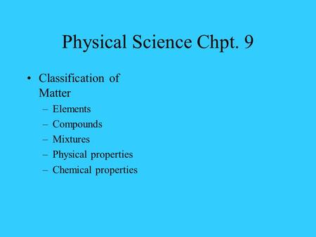 Physical Science Chpt. 9 Classification of Matter –Elements –Compounds –Mixtures –Physical properties –Chemical properties.