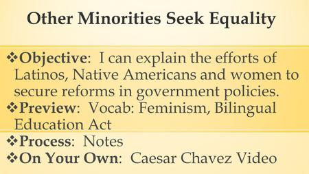 Other Minorities Seek Equality  Objective : I can explain the efforts of Latinos, Native Americans and women to secure reforms in government policies.