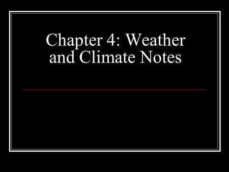 Chapter 4: Weather and Climate Notes. Weather: condition of the atmosphere at a particular place and time (short term) Climate: average conditions of.
