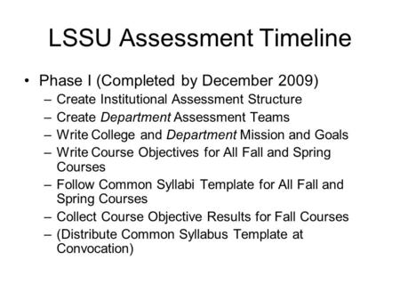 LSSU Assessment Timeline Phase I (Completed by December 2009) –Create Institutional Assessment Structure –Create Department Assessment Teams –Write College.