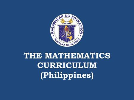 THE MATHEMATICS CURRICULUM (Philippines). DEPARTMENT OF EDUCATION The Conceptual Framework of Mathematics Education.