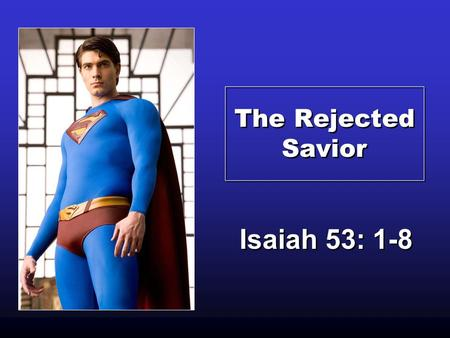The Rejected Savior Isaiah 53: 1-8. Legendary Comic Book Heroes often save the World from Impending Doom. They Reflect our Need of a Savior.
