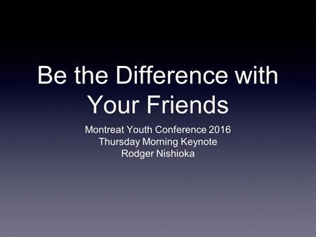Be the Difference with Your Friends Montreat Youth Conference 2016 Thursday Morning Keynote Rodger Nishioka.