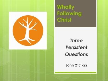 Wholly Following Christ Three Persistent Questions John 21:1-22.
