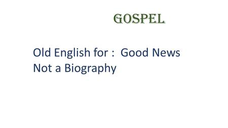 GOSPEL Old English for : Good News Not a Biography.