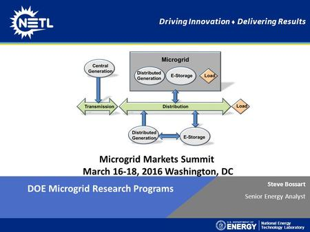 National Energy Technology Laboratory Driving Innovation ♦ Delivering Results Steve Bossart Senior Energy Analyst DOE Microgrid Research Programs Microgrid.