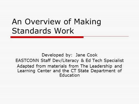 An Overview of Making Standards Work Developed by: Jane Cook EASTCONN Staff Dev/Literacy & Ed Tech Specialist Adapted from materials from The Leadership.