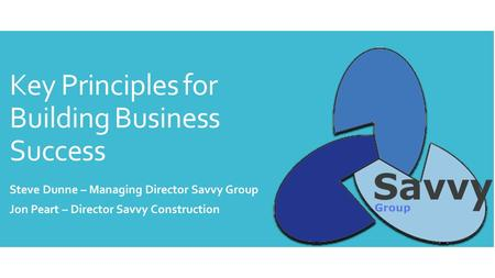 Key Principles for Building Business Success Steve Dunne – Managing Director Savvy Group Jon Peart – Director Savvy Construction.