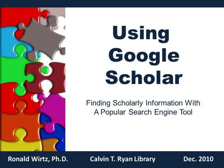 Using Google Scholar Ronald Wirtz, Ph.D.Calvin T. Ryan LibraryDec. 2010 Finding Scholarly Information With A Popular Search Engine Tool.