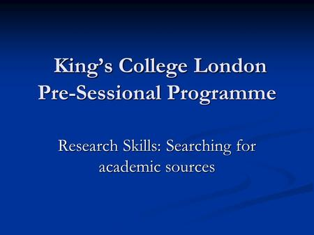 King's College London Pre-Sessional Programme King's College London Pre-Sessional Programme Research Skills: Searching for academic sources.