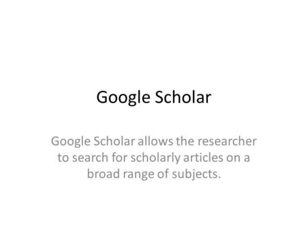 Google Scholar Google Scholar allows the researcher to search for scholarly articles on a broad range of subjects.