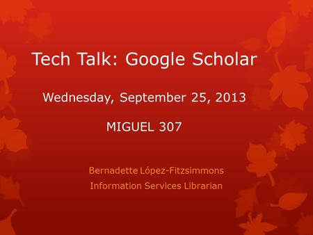 Tech Talk: Google Scholar Wednesday, September 25, 2013 MIGUEL 307 Bernadette López-Fitzsimmons Information Services Librarian.