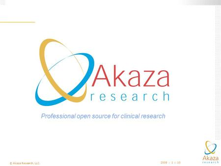 © Akaza Research, LLC. 2008 : 1 :: 10 Professional open source for clinical research.