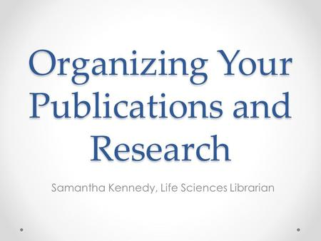 Organizing Your Publications and Research Samantha Kennedy, Life Sciences Librarian.