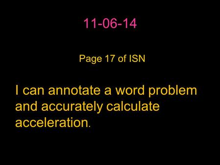 11-06-14 IPage 17 of ISN I can annotate a word problem and accurately calculate acceleration.