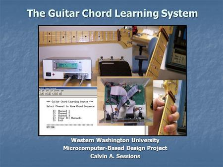 The Guitar Chord Learning System Western Washington University Microcomputer-Based Design Project Calvin A. Sessions.