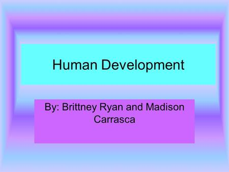 Human Development By: Brittney Ryan and Madison Carrasca.