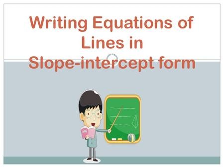 Writing Equations of Lines in Slope-intercept form.