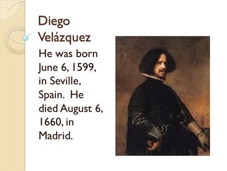 Diego Velázquez He was born June 6, 1599, in Seville, Spain. He died August 6, 1660, in Madrid.
