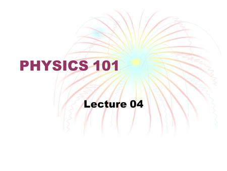 PHYSICS 101 Lecture 04. Newton's Laws First Physics.