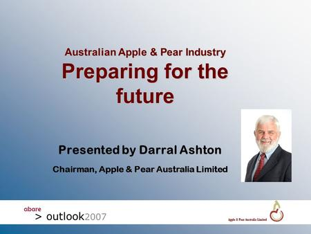 Abare > outlook 2007 Australian Apple & Pear Industry Preparing for the future Presented by Darral Ashton Chairman, Apple & Pear Australia Limited.