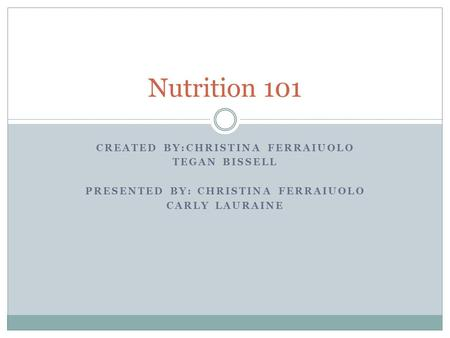 CREATED BY:CHRISTINA FERRAIUOLO TEGAN BISSELL PRESENTED BY: CHRISTINA FERRAIUOLO CARLY LAURAINE Nutrition 101.
