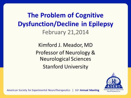 The Problem of Cognitive Dysfunction/Decline in Epilepsy February 21,2014 Kimford J. Meador, MD Professor of Neurology & Neurological Sciences Stanford.