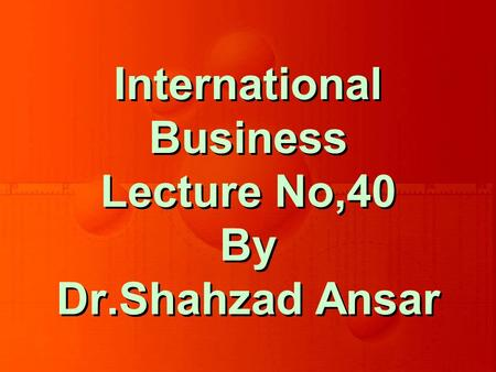 International Business Lecture No,40 By Dr.Shahzad Ansar.