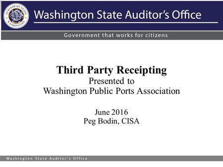 Washington State Auditor's Office Third Party Receipting Presented to Washington Public Ports Association June 2016 Peg Bodin, CISA.