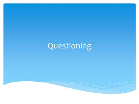 Questioning. Think of a question you might have used in the past week in your classroom – write it on the handout sheets Starter.