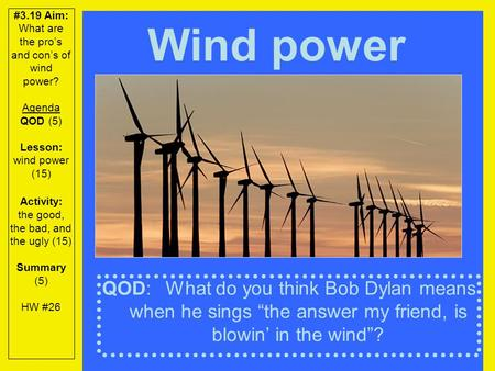 #3.19 Aim: What are the pro's and con's of wind power? Agenda QOD (5) Lesson: wind power (15) Activity: the good, the bad, and the ugly (15) Summary (5)
