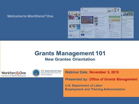 Welcome to Workforce 3 One U.S. Department of Labor Employment and Training Administration Webinar Date: November 3, 2015 Presented by: Office of Grants.