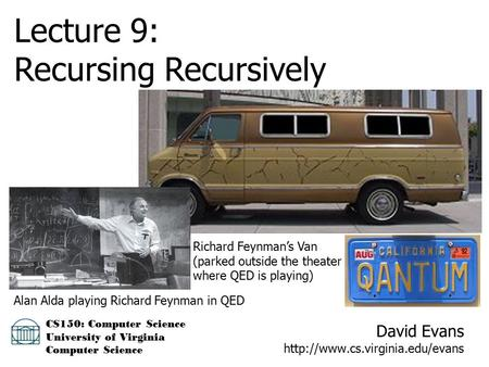David Evans  CS150: Computer Science University of Virginia Computer Science Lecture 9: Recursing Recursively Richard Feynman's.