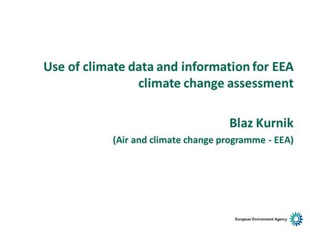 Use of climate data and information for EEA climate change assessment Blaz Kurnik (Air and climate change programme - EEA)