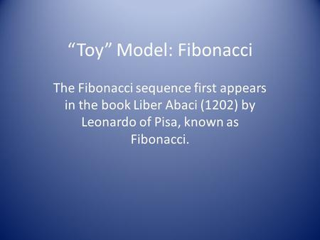 """Toy"" Model: Fibonacci The Fibonacci sequence first appears in the book Liber Abaci (1202) by Leonardo of Pisa, known as Fibonacci."