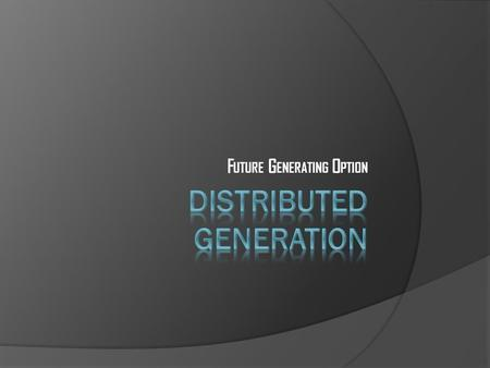 F UTURE G ENERATING O PTION. What do we mean by Distributed Generation?