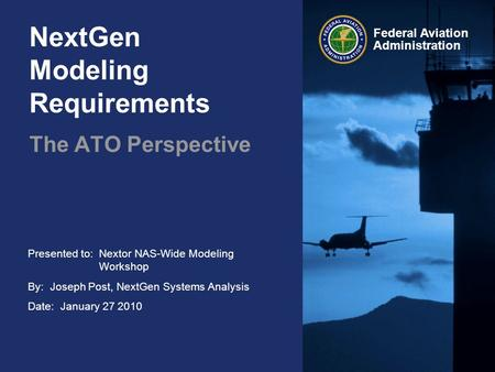Presented to:Nextor NAS-Wide Modeling Workshop By: Joseph Post, NextGen Systems Analysis Date: January 27 2010 Federal Aviation Administration NextGen.