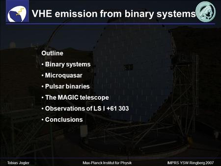 Tobias Jogler Max-Planck Institut für Physik IMPRS YSW Ringberg 2007 VHE emission from binary systems Outline Binary systems Microquasar Pulsar binaries.