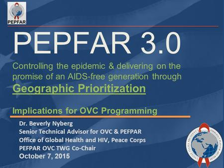 PEPFAR 3.0 Controlling the epidemic & delivering on the promise of an AIDS-free generation through Geographic Prioritization Implications for OVC Programming.